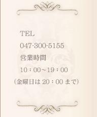 Jewel TEL 047-300-5155 営業時間 10:00〜19:00 (金曜日は20:00まで)